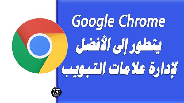 Google Chrome  يتطور إلى الأفضل لإدارة علامات التبويب