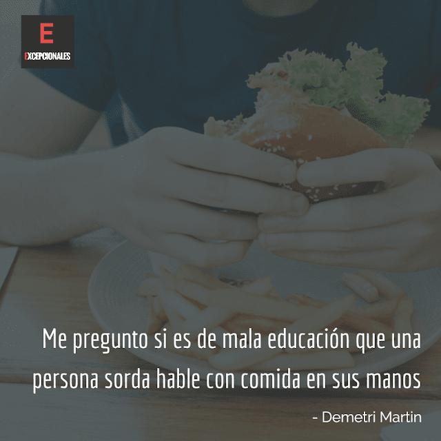 Me pregunto si es de mala educación que una persona sorda hable con comida en sus manos (Demetri Martin)