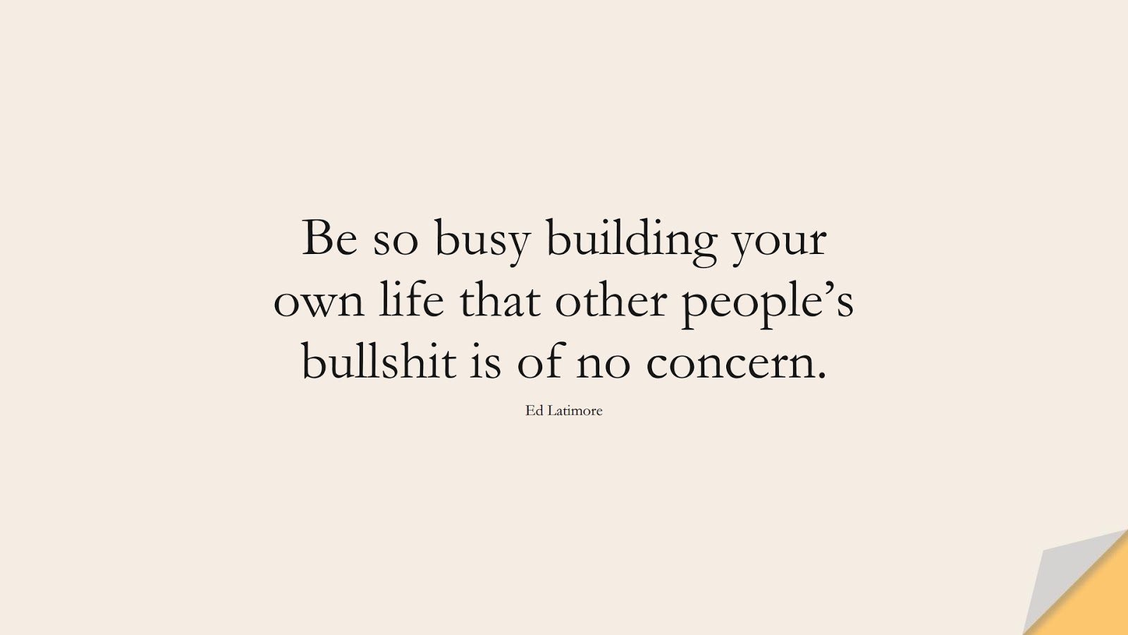 Be so busy building your own life that other people's bullshit is of no concern. (Ed Latimore);  #StoicQuotes