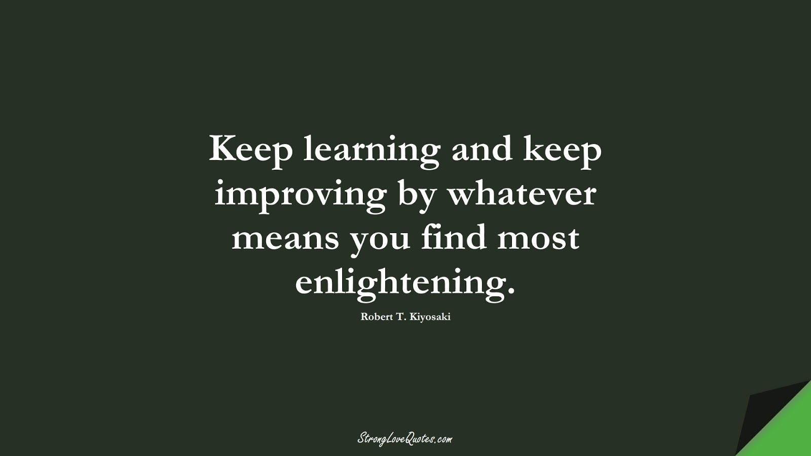 Keep learning and keep improving by whatever means you find most enlightening. (Robert T. Kiyosaki);  #LearningQuotes