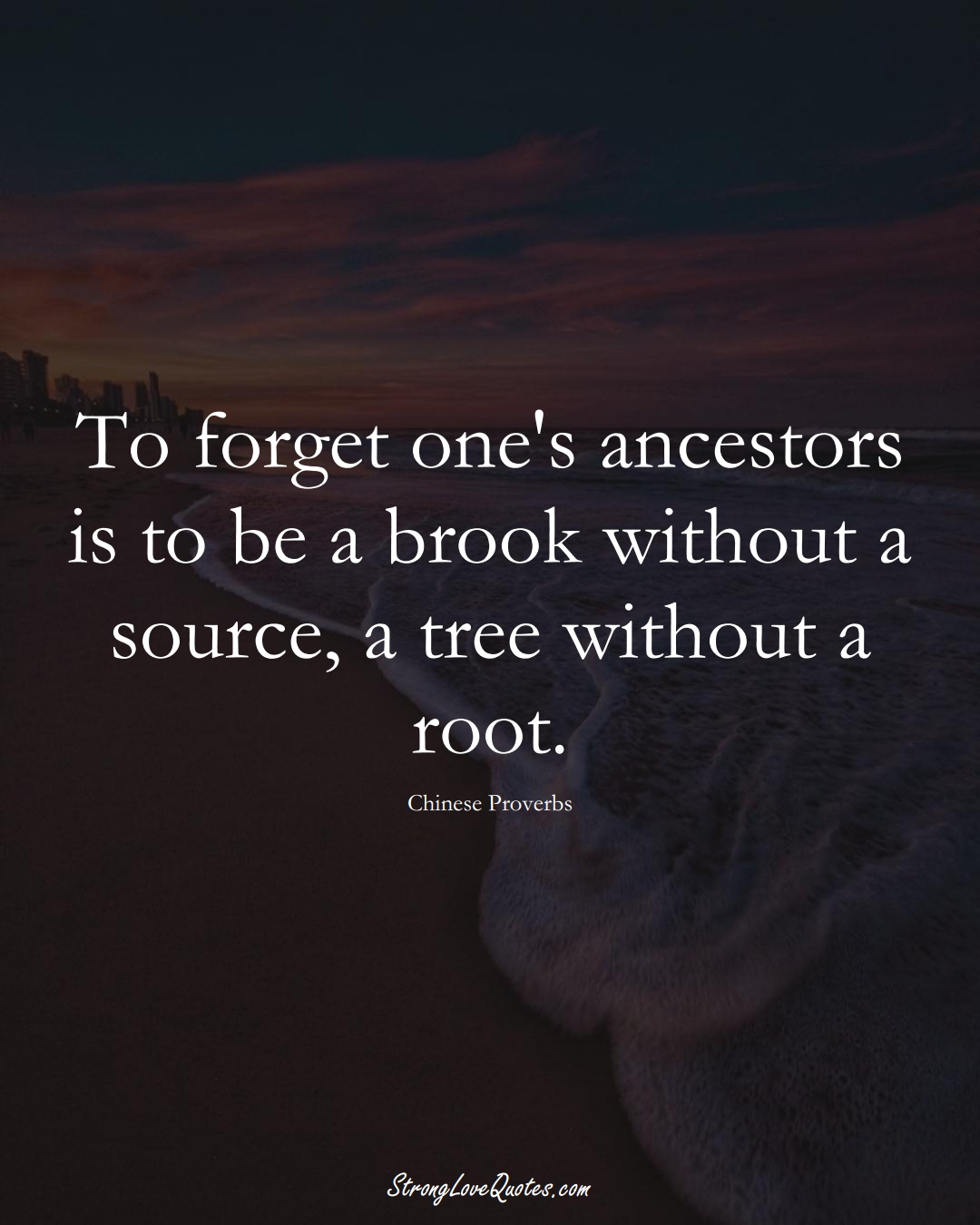 To forget one's ancestors is to be a brook without a source, a tree without a root. (Chinese Sayings);  #AsianSayings