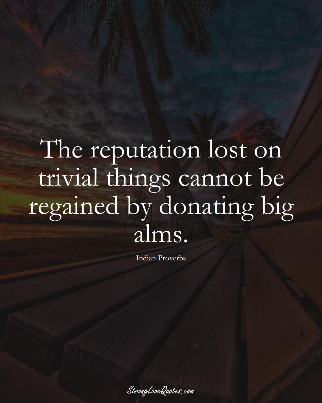 The reputation lost on trivial things cannot be regained by donating big alms. (Indian Sayings);  #AsianSayings