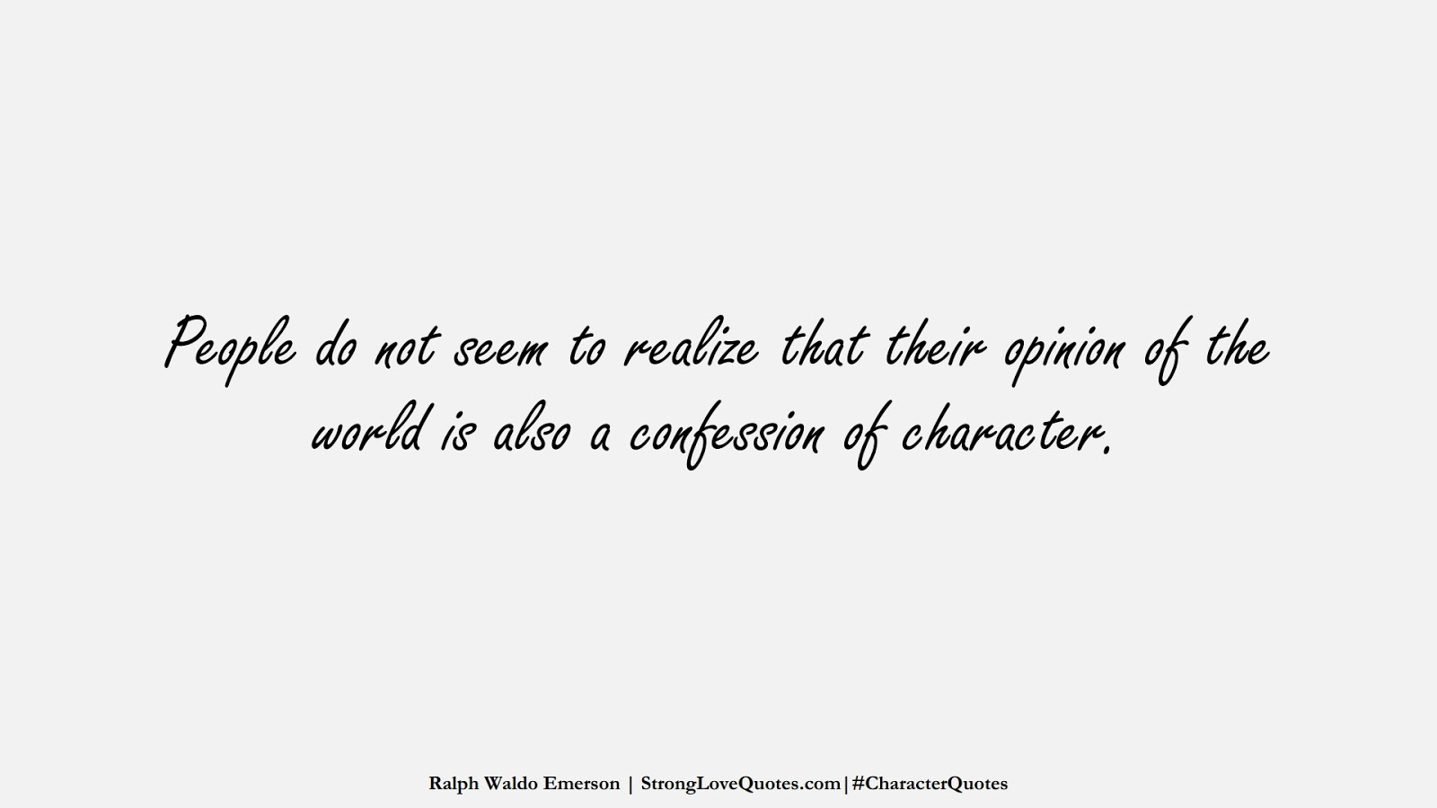 People do not seem to realize that their opinion of the world is also a confession of character. (Ralph Waldo Emerson);  #CharacterQuotes