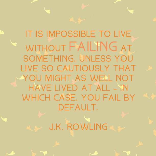 It is impossible to live without failing at something, unless you live so cautiously that you might as well not have lived at all - in which case, you fail by default. J. K. Rowling