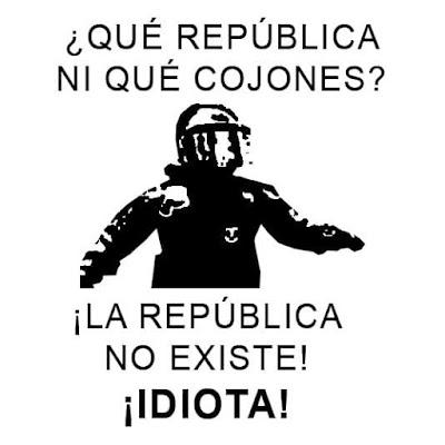 Qué república ni qué cojones ! La república no existe, idiota !