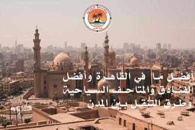 افضل ما  في القاهرة وأفضل الفنادق والمتاحف السياحية وطرق التنقل بين المدن