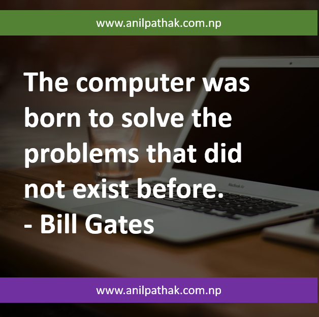 The computer was born to solve the problems that did not exist before. - Bill Gates