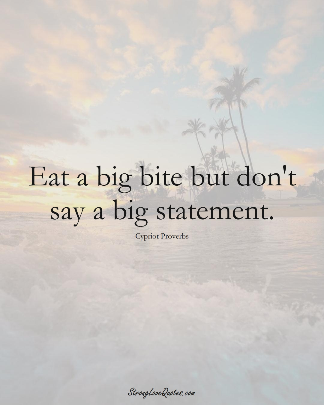 Eat a big bite but don't say a big statement. (Cypriot Sayings);  #MiddleEasternSayings