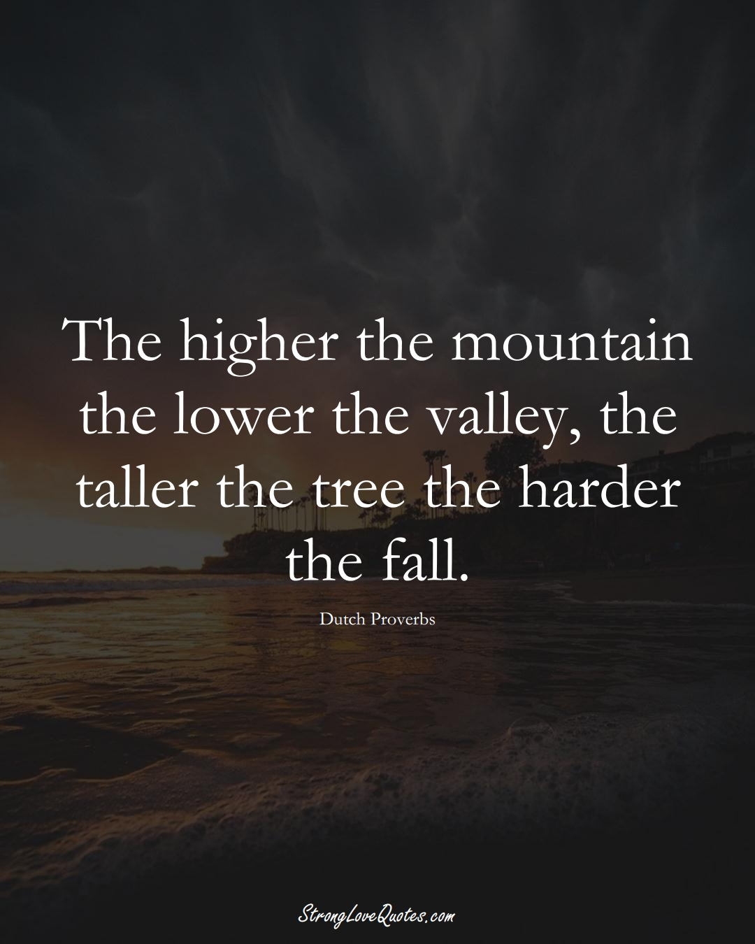 The higher the mountain the lower the valley, the taller the tree the harder the fall. (Dutch Sayings);  #EuropeanSayings