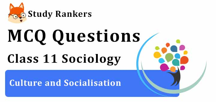 MCQ Questions for Class 11 Sociology: Ch 4 Culture and Socialisation