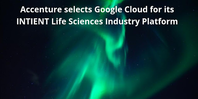 Accenture selects Google Cloud for its INTIENT Life Sciences Industry Platform