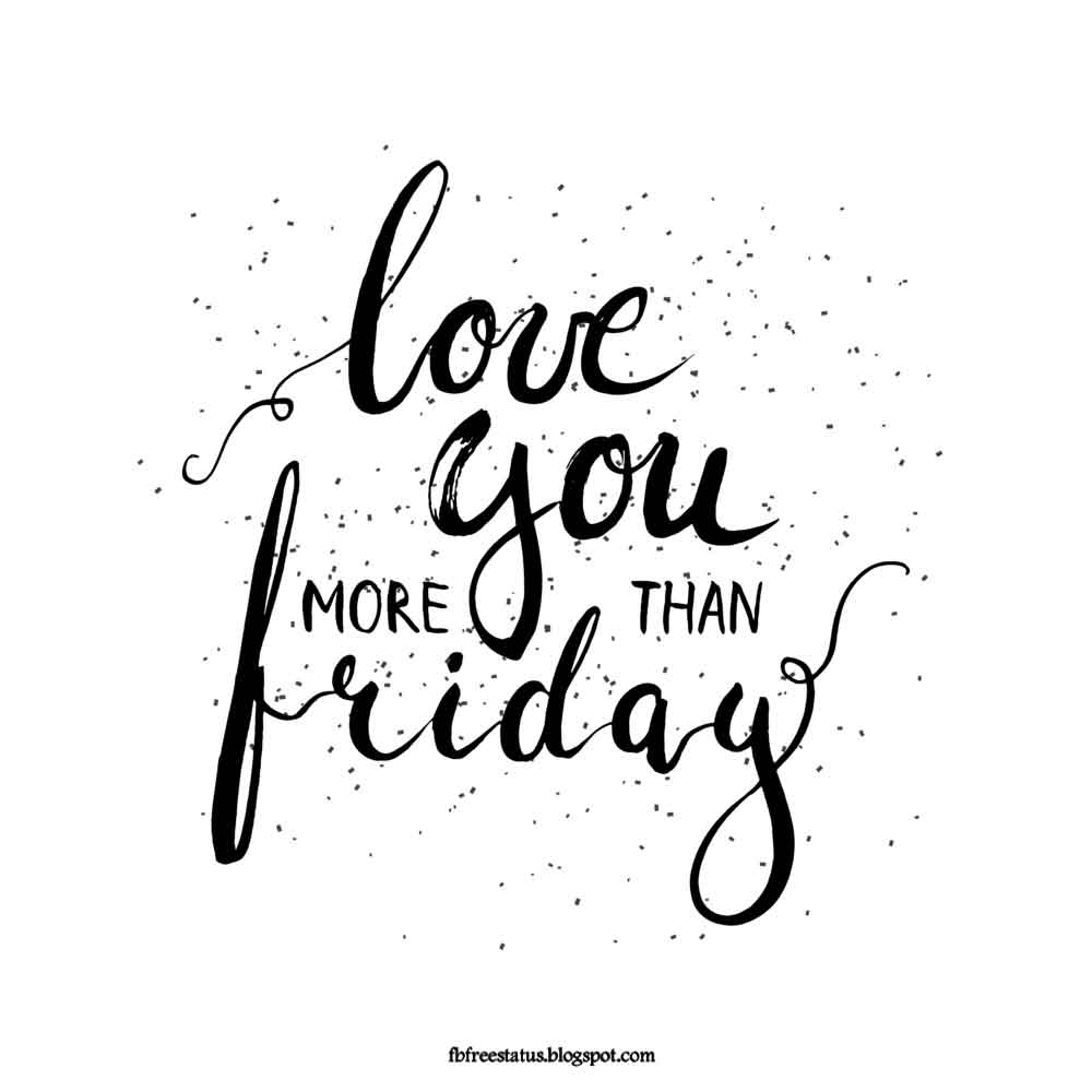 Love you more than Friday.
