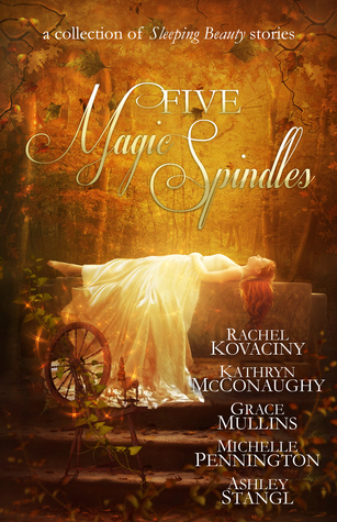 Five Magic Spindles by Rachel Kovaciny, Kathryn McConaughy, Grace Mullins, Ashley Stangl, Michelle Pennington (5 star review)