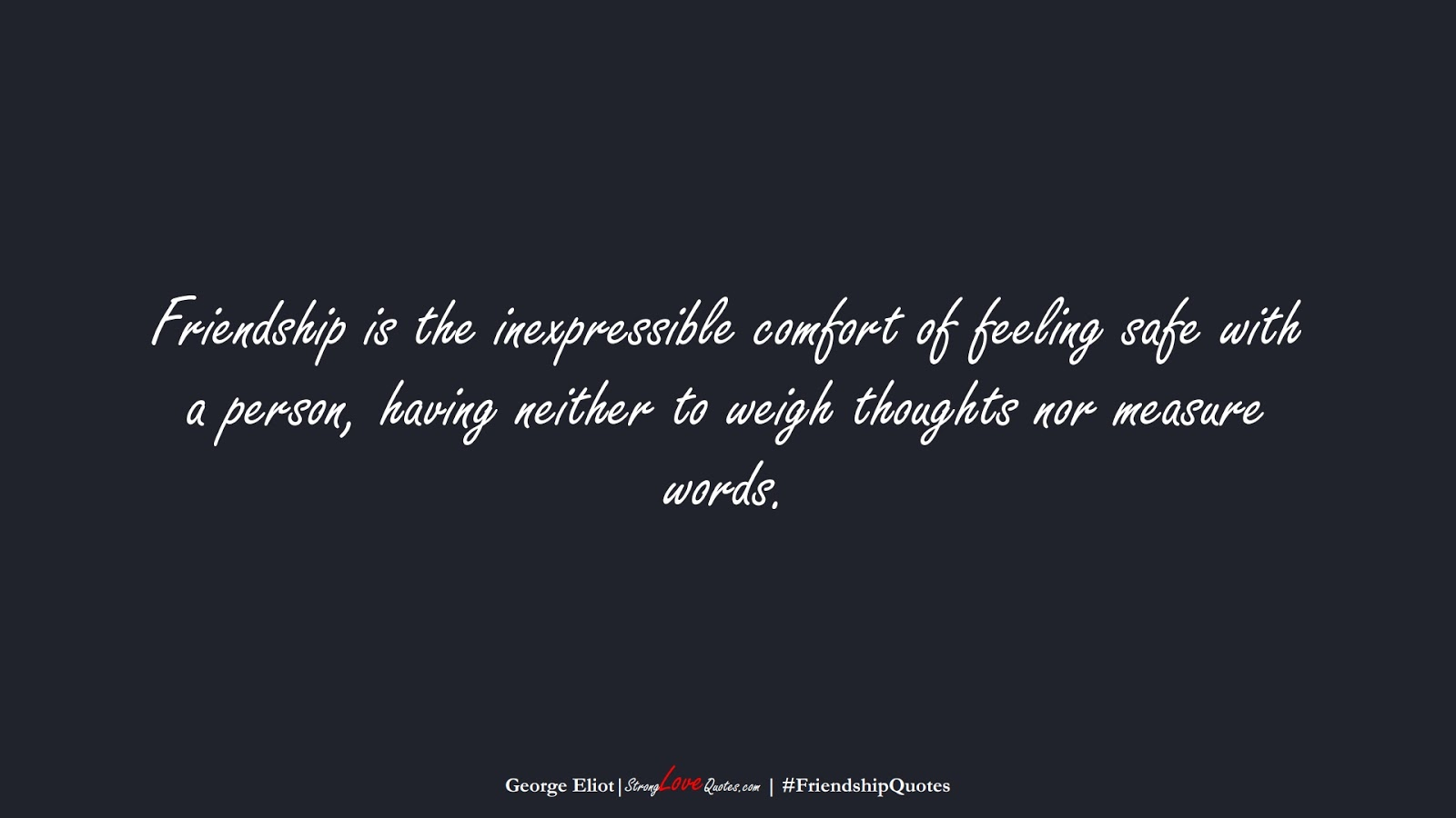 Friendship is the inexpressible comfort of feeling safe with a person, having neither to weigh thoughts nor measure words. (George Eliot);  #FriendshipQuotes