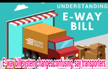 E-way bill system changes confusing, say transporters