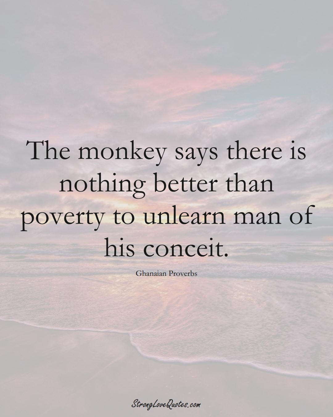The monkey says there is nothing better than poverty to unlearn man of his conceit. (Ghanaian Sayings);  #AfricanSayings