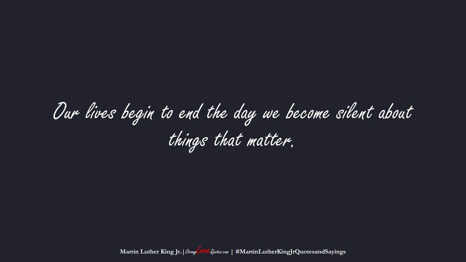 Our lives begin to end the day we become silent about things that matter. (Martin Luther King Jr.);  #MartinLutherKingJrQuotesandSayings