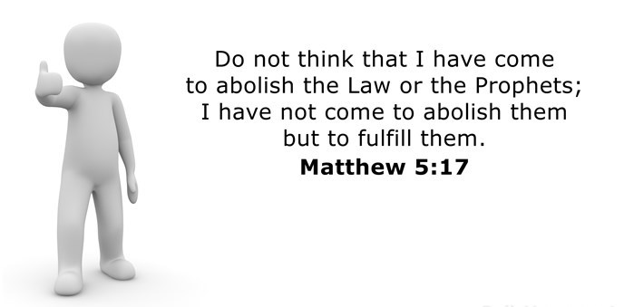 Do not think that I have come to abolish the Law or the Prophets; I have not come to abolish them but to fulfill them.