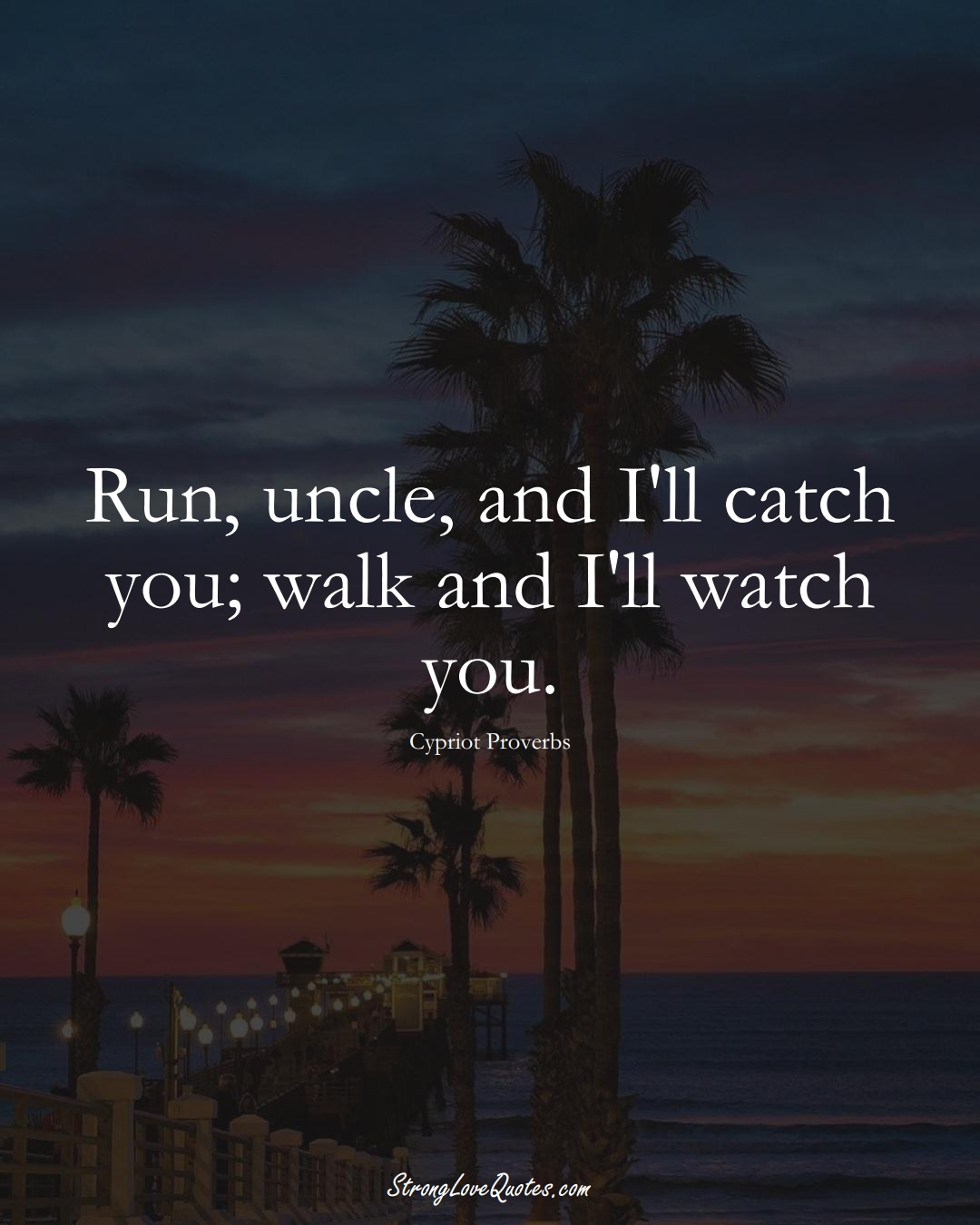 Run, uncle, and I'll catch you; walk and I'll watch you. (Cypriot Sayings);  #MiddleEasternSayings
