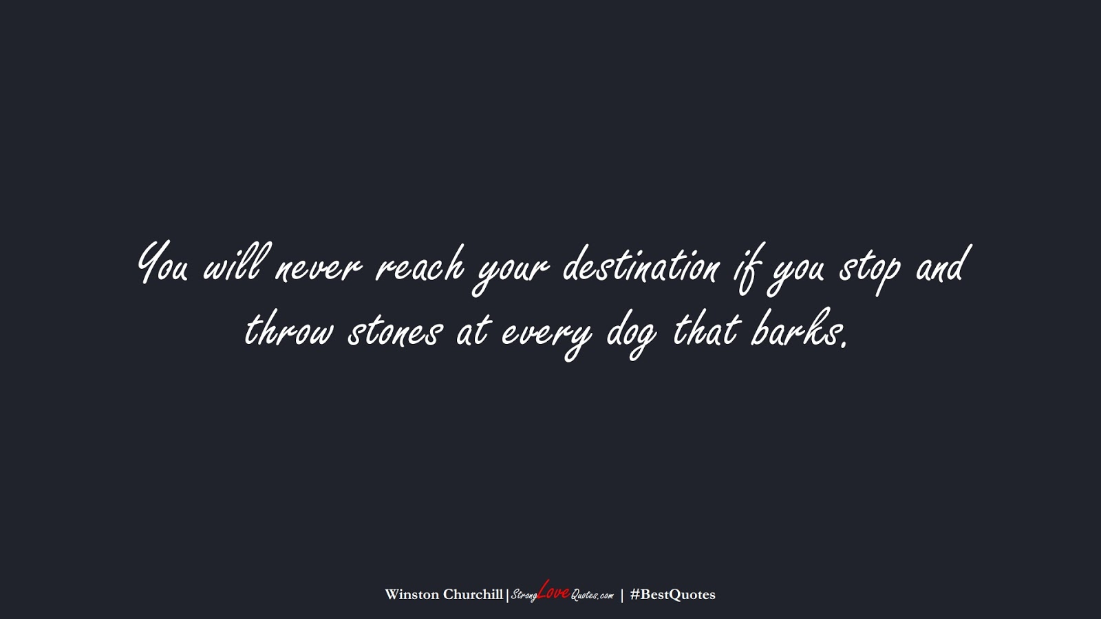 You will never reach your destination if you stop and throw stones at every dog that barks. (Winston Churchill);  #BestQuotes