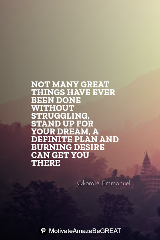 "Inspirational Quotes About Life And Struggles: ""Not many great things have ever been done without struggling, stand up for your dream, a definite plan and burning desire can get you there."" - Okorote Emmanuel"