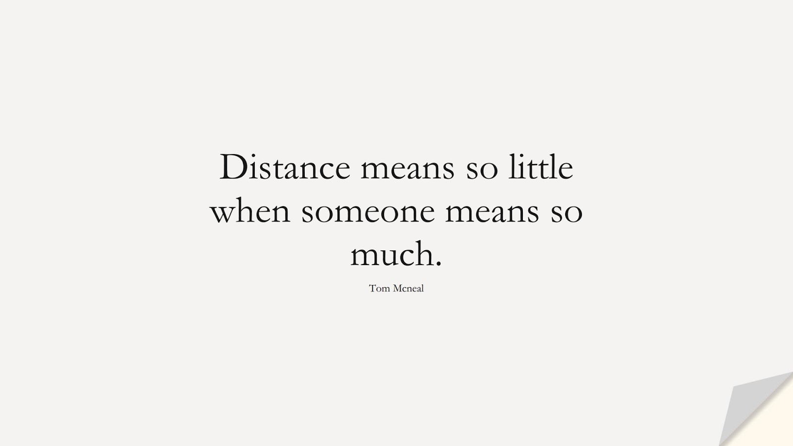 Distance means so little when someone means so much. (Tom Mcneal);  #LoveQuotes