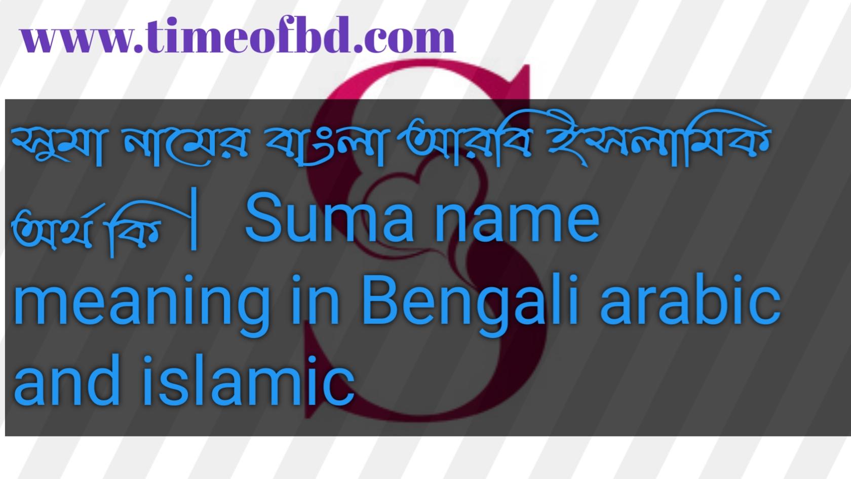 সুমা নামের অর্থ কি, সুমা নামের বাংলা অর্থ কি, সুমা নামের ইসলামিক অর্থ কি, Suma name in Bengali, সুমা কি ইসলামিক নাম,