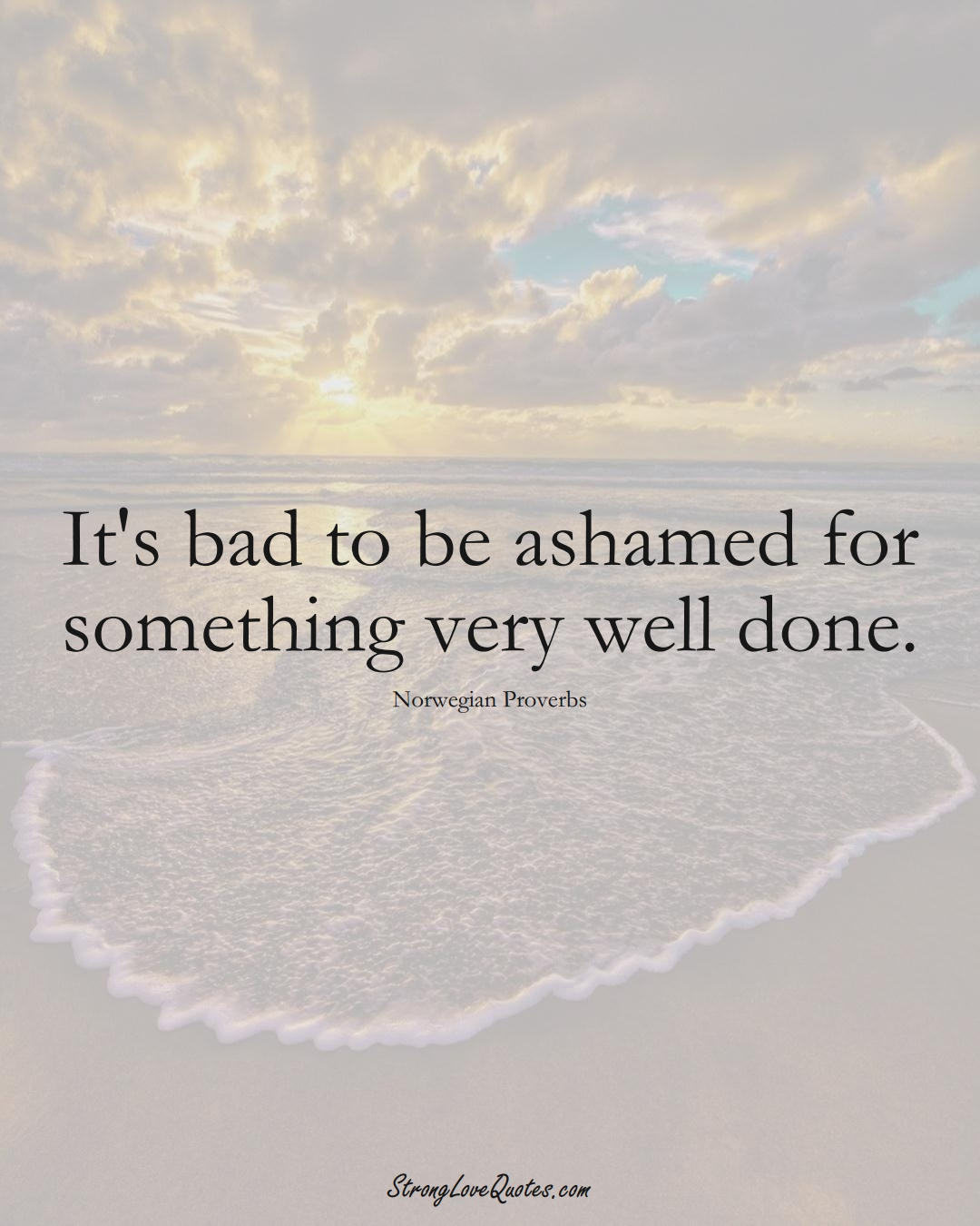 It's bad to be ashamed for something very well done. (Norwegian Sayings);  #EuropeanSayings