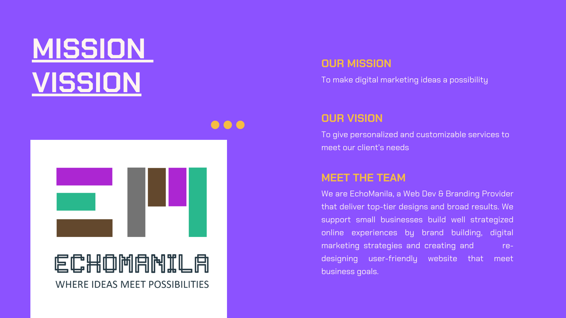 Our Mission To make digital marketing ideas a possibility Our Vision To give personalized and customizable services to meet our client's needs   MEET THE TEAM We are EchoManila, a Web Dev & Branding Provider that deliver top-tier designs and broad results.We support small businesses build well strategized online experiences by brand building, digital marketing strategies and creating and re-designing user-friendly website that meet business goals.