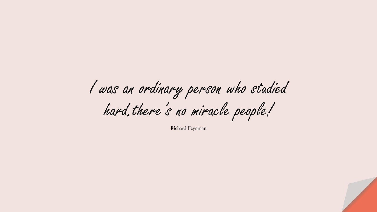 I was an ordinary person who studied hard.there's no miracle people! (Richard Feynman);  #NeverGiveUpQuotes