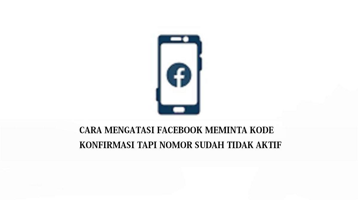Cara Mengatasi Facebook Meminta Kode Konfirmasi Tapi Nomor Sudah Tidak Aktif