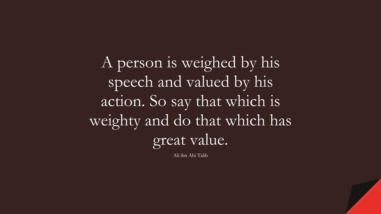 A person is weighed by his speech and valued by his action. So say that which is weighty and do that which has great value. (Ali ibn Abi Talib);  #AliQuotes