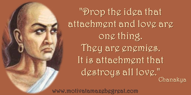 "32 Chanakya Inspirational Quotes On Life: ""Drop the idea that attachment and love are one thing. They are enemies. It is attachment that destroys all love."" - Chanakya quote about the difference between love and attachment, and their relationship in life."