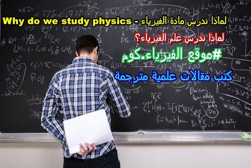 لماذا ندرس مادة الفيزياء - Why do we study physics