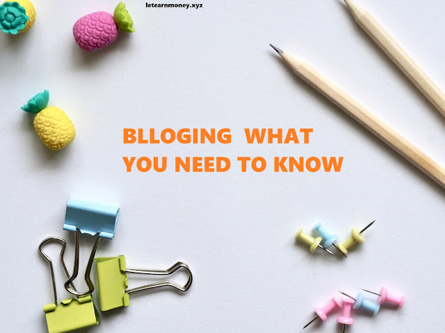 Blogging What You Need To Know - Let Earn Money
