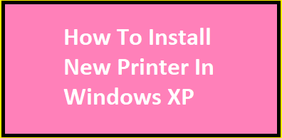 How To Install New Printer In Windows XP