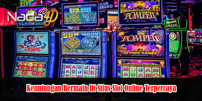 Keuntungan Bermain Di Situs Slot Online Terpercaya