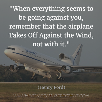 "71 Quotes About Life Being Hard But Getting Through It: ""When everything seems to be going against you, remember that the airplane takes off against the wind, not with it."" - Henry Ford"