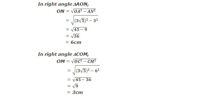 In right angle triangle AON, ON = √(〖OA〗^2-〖AN〗^2 ) = √(〖(3√5)〗^2-3^2 ) = √(45-9) = √36 = 6cm  and  In right angle triangle COM, OM = √(〖OC〗^2-〖CM〗^2 ) = √(〖(3√5)〗^2-6^2 ) = √(45-36) = √9 = 3cm