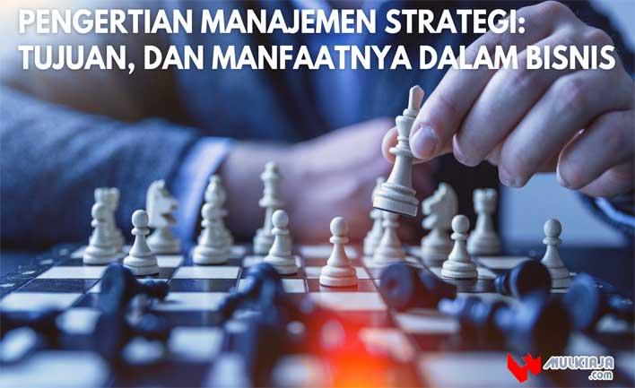 Pengertian Manajemen Strategi: Tujuan, dan Manfaatnya dalam Bisnis