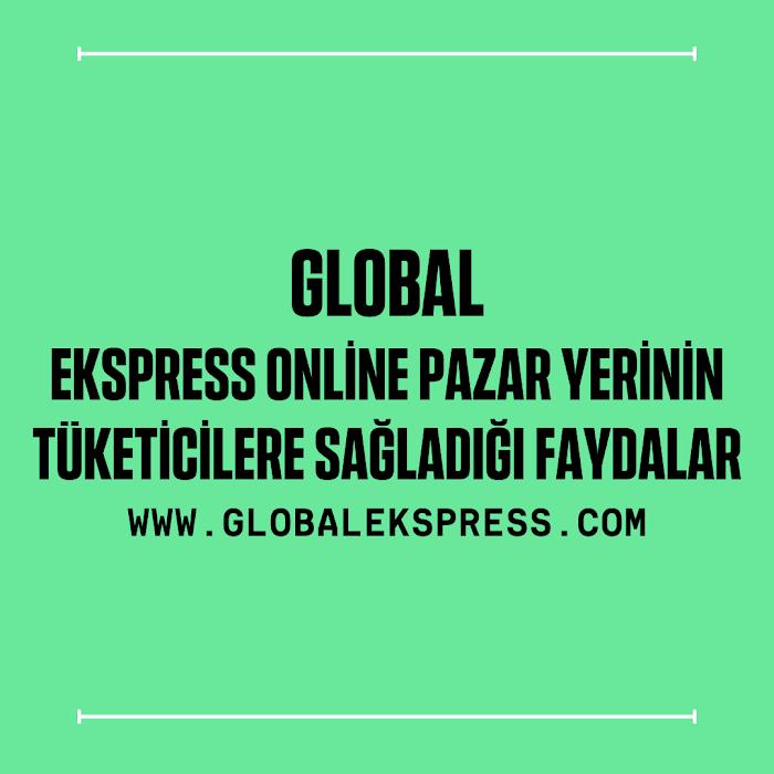 Global Ekspress Online Pazar Yerinin Tüketicilere Sağladığı Faydalar
