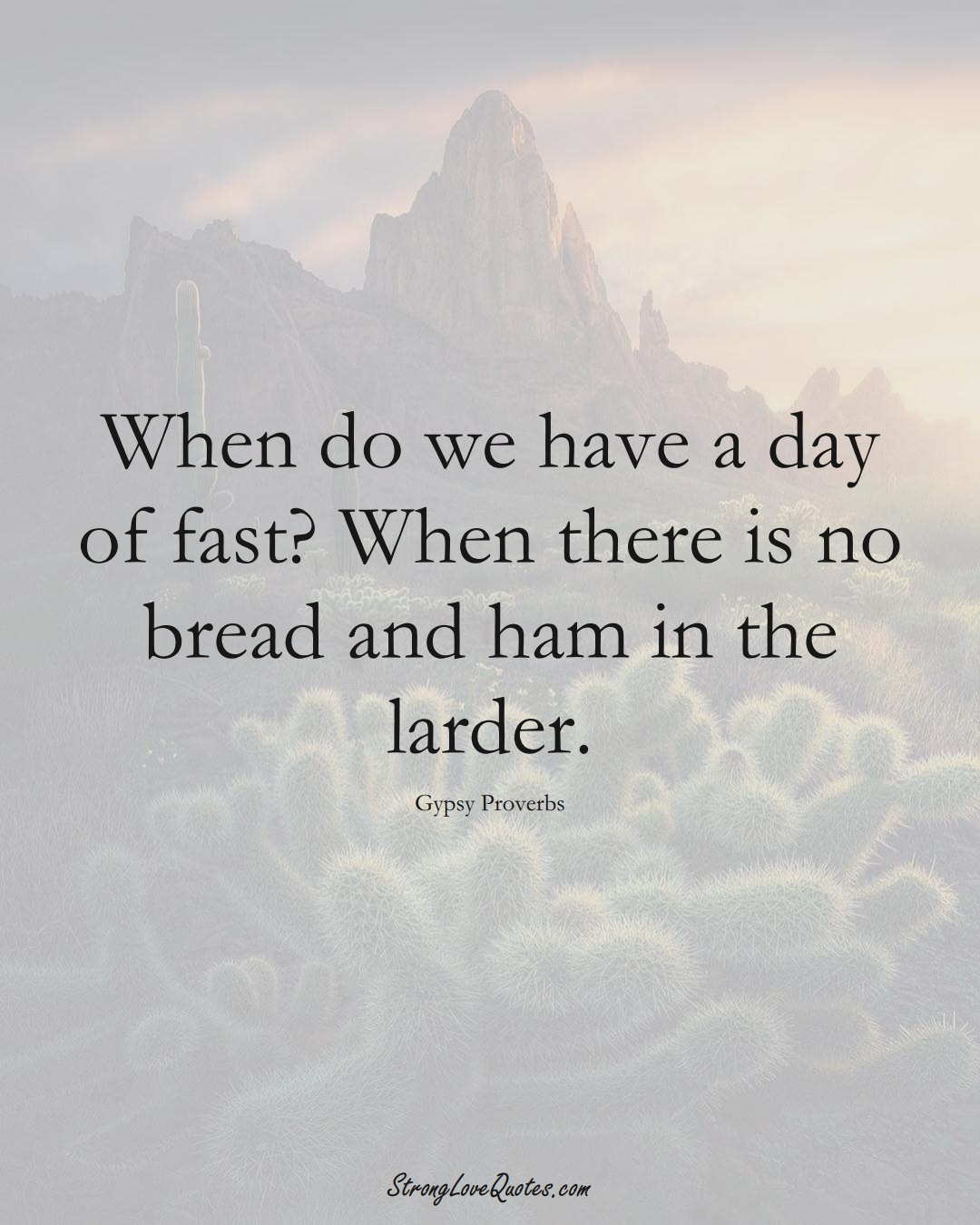 When do we have a day of fast? When there is no bread and ham in the larder. (Gypsy Sayings);  #aVarietyofCulturesSayings