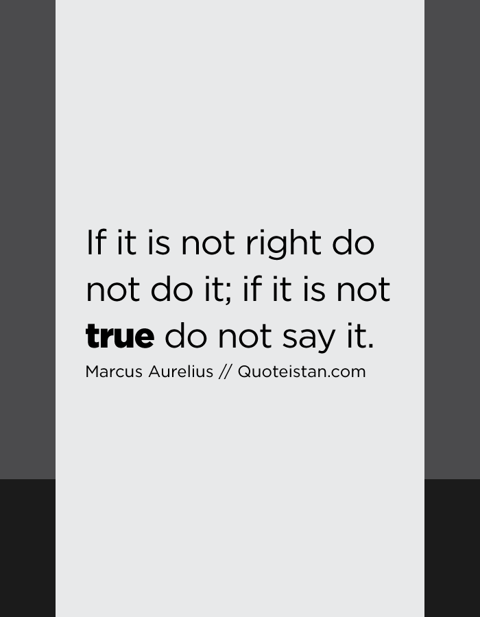 If it is not right do not do it; if it is not true do not say it.