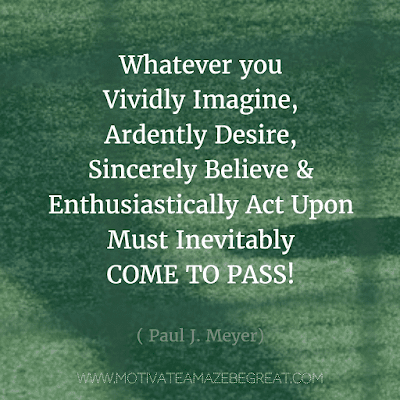 """Rare Success Quotes In Images To Inspire You: """"Whatever you vividly imagine, ardently desire, sincerely believe, and enthusiastically act upon must inevitably come to pass!"""" - Paul J. Meyer"""