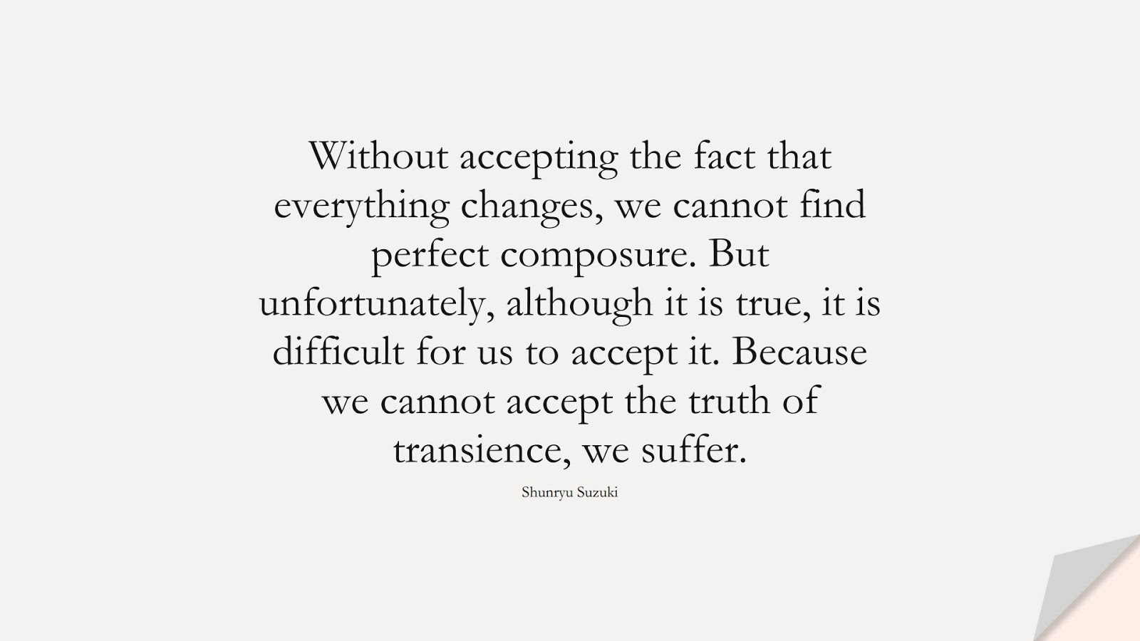 Without accepting the fact that everything changes, we cannot find perfect composure. But unfortunately, although it is true, it is difficult for us to accept it. Because we cannot accept the truth of transience, we suffer. (Shunryu Suzuki);  #ChangeQuotes