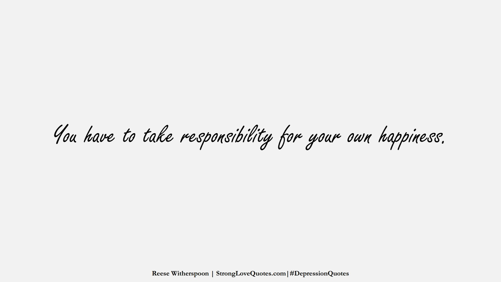 You have to take responsibility for your own happiness. (Reese Witherspoon);  #DepressionQuotes