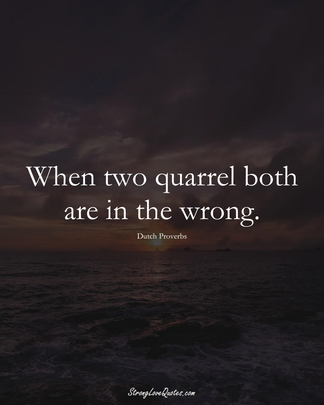 When two quarrel both are in the wrong. (Dutch Sayings);  #EuropeanSayings