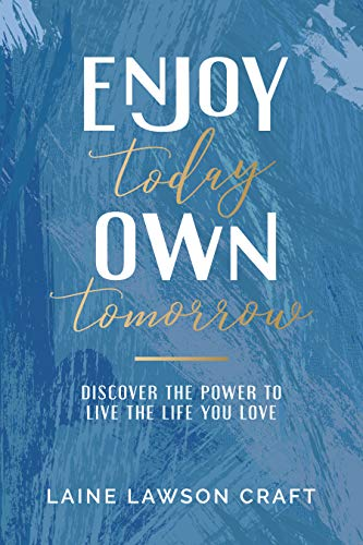 Enjoy Today, Own Tomorrow: Discover the Power to Live the Life You Love by Laine Lawson Craft