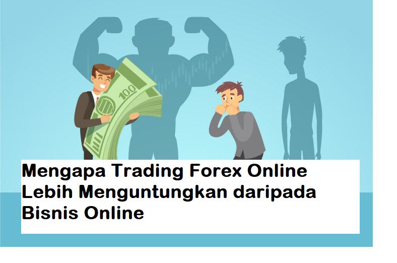 Mengapa Trading Forex Online Lebih Menguntungkan daripada Bisnis Online