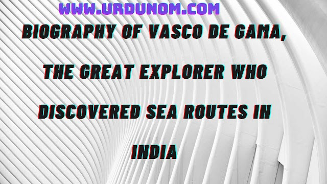 Biography of Vasco de Gama, the great explorer who discovered sea routes in India